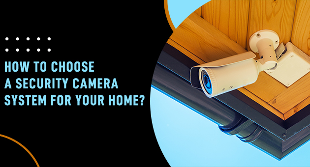 How to choose a security camera system for your home?