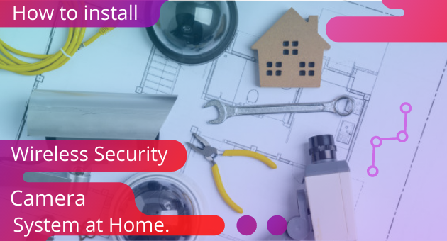 How to install a wireless security camera system at home?
