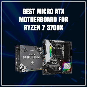 Best Micro ATX Motherboard for Ryzen 7 3700X