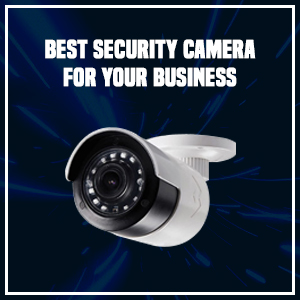 Best Security Cameras for Your Business