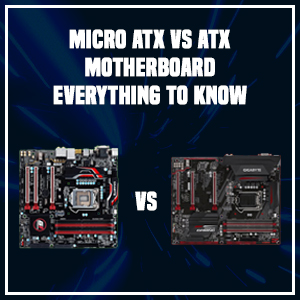 Micro ATX vs ATX Motherboard- Everything to Know
