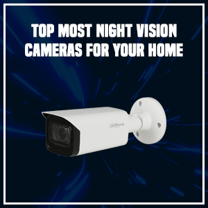 Top most night vision cameras for your home