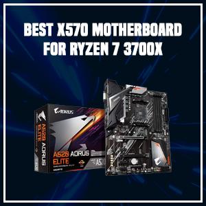 Best X570 Motherboard for Ryzen 7 3700X